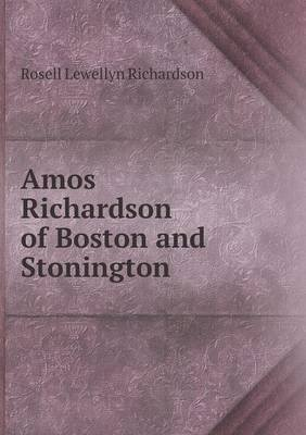 Amos Richardson of Boston and Stonington (Paperback): Rosell Lewellyn Richardson