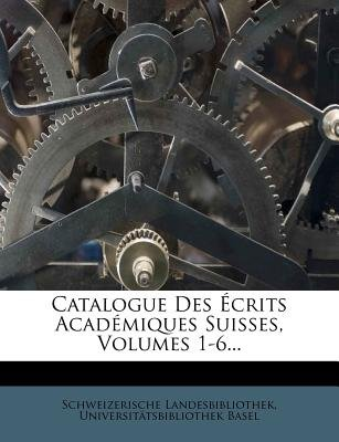 Catalogue Des Crits Acad Miques Suisses, Volumes 1-6... (English, French, Paperback): Schweizerische Landesbibliothek,...