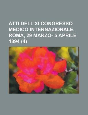 Atti Dell'xi Congresso Medico Internazionale, Roma, 29 Marzo- 5 Aprile 1894 (4) (English, Italian, Paperback): Libri Gruppo