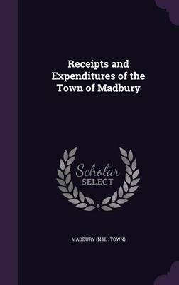 Receipts and Expenditures of the Town of Madbury (Hardcover): Madbury Madbury