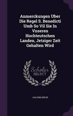 Anmerckungen Uber Die Regel S. Benedicti Umb So Vil Sie in Vnseren Hochteutschen Landen, Jetziger Zeit Gehalten Wird...
