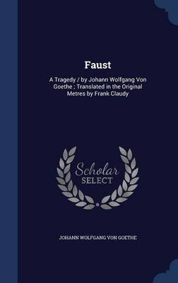 Faust - A Tragedy / By Johann Wolfgang Von Goethe; Translated in the Original Metres by Frank Claudy (Hardcover): Johann...