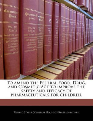 To Amend the Federal Food, Drug, and Cosmetic ACT to Improve the Safety and Efficacy of Pharmaceuticals for Children....