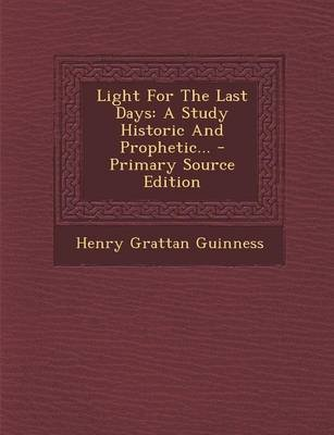 Light for the Last Days - A Study Historic and Prophetic... - Primary Source Edition (Paperback): Henry Grattan Guinness