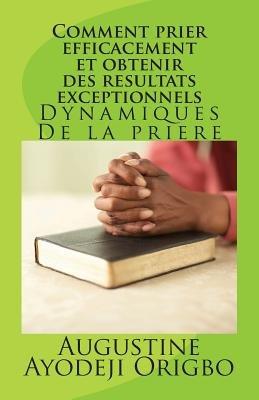 Comment Prier Efficacement Et Obtenir Des Resultats Exceptionnels - Dynamiques de La Priere (French, Paperback): Augustine...