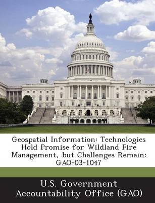 Geospatial Information - Technologies Hold Promise for Wildland Fire Management, But Challenges Remain: Gao-03-1047...
