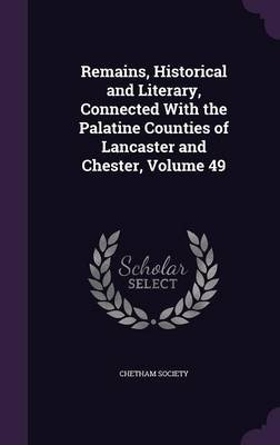 Remains, Historical and Literary, Connected with the Palatine Counties of Lancaster and Chester, Volume 49 (Hardcover): Chetham...