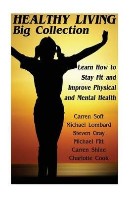 Healthy Living Big Collection - Learn How to Stay Fit and Improve Physical and Mental Health: (Natural Health & Natural Cures)...