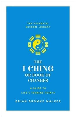 The I Ching or Book of Changes - A Guide to Life's Turning Points (Paperback): Brian Browne Walker