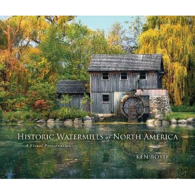 Historic Watermills of North America - A Visual Preservation (Hardcover): Ken Boyd