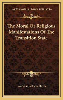 The Moral or Religious Manifestations of the Transition State (Hardcover): Andrew Jackson Davis