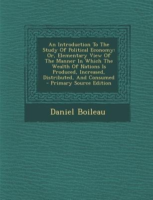 An Introduction to the Study of Political Economy - Or, Elementary View of the Manner in Which the Wealth of Nations Is...
