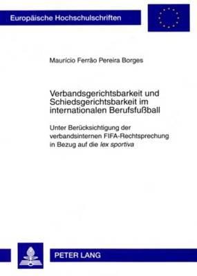 Verbandsgerichtsbarkeit Und Schiedsgerichtsbarkeit Im Internationalen Berufsfuball - Unter Beruecksichtigung Der...