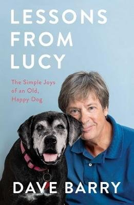 Lessons From Lucy - The Simple Joys of an Old, Happy Dog (Hardcover): Dave Barry