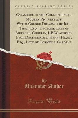 Catalogue of the Collections of Modern Pictures and Water-Colour Drawings of John Thom, Esq., Deceased Late of Birkacre,...