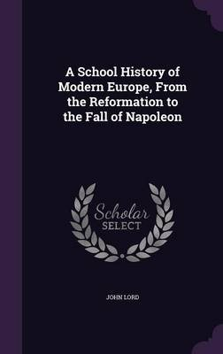 A School History of Modern Europe, from the Reformation to the Fall of Napoleon (Hardcover): John Lord