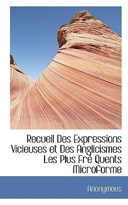 Recueil Des Expressions Vicieuses Et Des Anglicismes Les Plus Fre Quents Microforme (English, French, Paperback): Anonymous