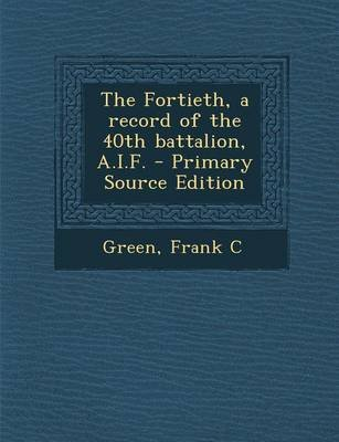 The Fortieth, a Record of the 40th Battalion, A.I.F. (Paperback): Frank C. Green
