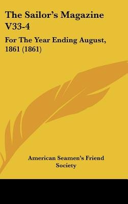 The Sailor's Magazine V33-4 - For the Year Ending August, 1861 (1861) (Hardcover): American Seamen's Friend Society