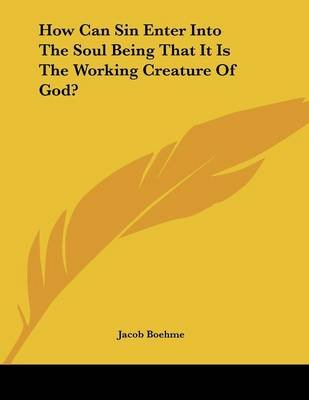 How Can Sin Enter Into the Soul Being That It Is the Working Creature of God? (Paperback): Jacob Boehme