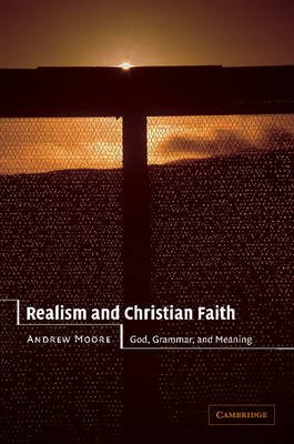 Realism and Christian Faith - God, Grammar, and Meaning (Paperback): Andrew Moore