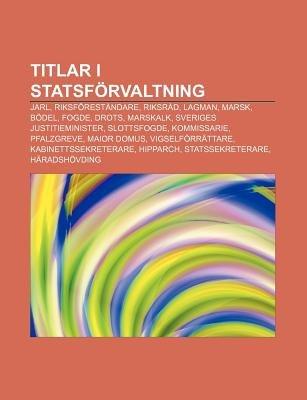 Titlar I Statsforvaltning - Jarl, Riksforestandare, Riksrad, Lagman, Marsk, Bodel, Fogde, Drots, Marskalk, Sveriges...
