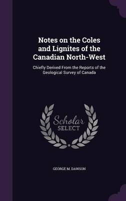 Notes on the Coles and Lignites of the Canadian North-West - Chiefly Derived from the Reports of the Geological Survey of...