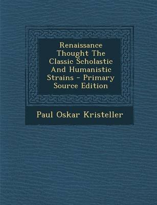 Renaissance Thought the Classic Scholastic and Humanistic Strains (Paperback): Paul Oskar Kristeller
