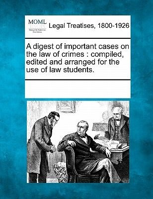 A Digest of Important Cases on the Law of Crimes - Compiled, Edited and Arranged for the Use of Law Students. (Paperback):...