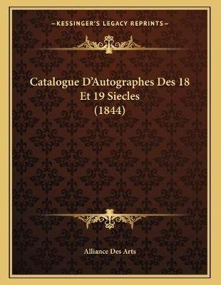 Catalogue D'Autographes Des 18 Et 19 Siecles (1844) (French, Paperback): Alliance Des Arts