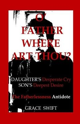 O' Father Where Art Thou? - Daughter's Desperate Cry, Son's Deepest Desire (Paperback): Grace Marie Swift
