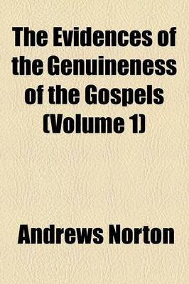 The Evidences of the Genuineness of the Gospels Volume 1 (Paperback): Andrews Norton