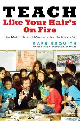 Teach Like Your Hair's on Fire - The Methods and Madness Inside Room 56 (Hardcover): Rafe Esquith