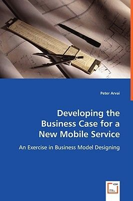 Developing the Business Case for a New Mobile Service (Paperback): Peter Arvai