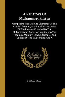 An History Of Muhammedanism - Comprising The Life And Character Of The Arabian Prophet, And Succinct Accounts Of The Empires...