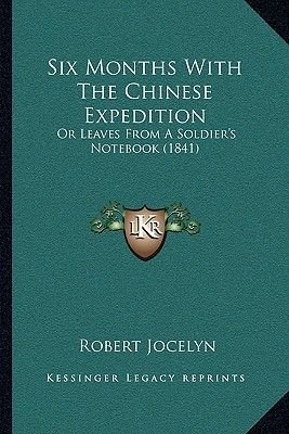 Six Months with the Chinese Expedition - Or Leaves from a Soldier's Notebook (1841) or Leaves from a Soldier's...