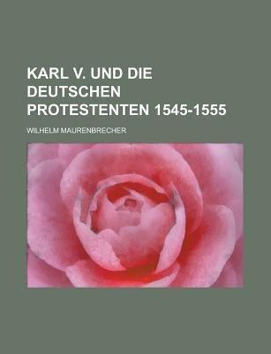 Karl V. Und Die Deutschen Protestenten 1545-1555 (English, German, Paperback): Lawrence Carey Craig, Wilhelm Maurenbrecher