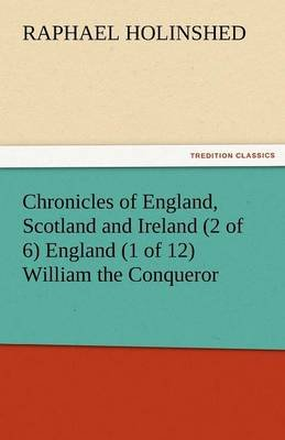 Chronicles of England, Scotland and Ireland (2 of 6) England (1 of 12) William the Conqueror (Paperback): Raphael Holinshed