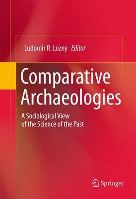 Comparative Archaeologies - A Sociological View of the Science of the Past (Electronic book text): Ludomir R. Lozny