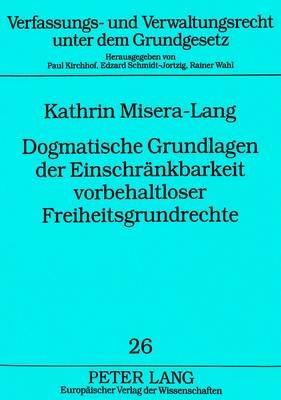 Dogmatische Grundlagen Der Einschraenkbarkeit Vorbehaltloser Freiheitsgrundrechte (German, Paperback): Kathrin Misera-Lang