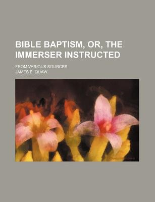 Bible Baptism, Or, the Immerser Instructed; From Various Sources (Paperback): James E. Quaw