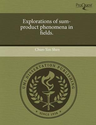 Explorations of Sum-Product Phenomena in Fields (Paperback): Chun-Yen Shen