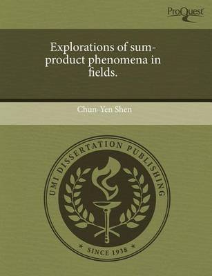 Explorations of Sum-Product Phenomena in Fields (Paperback): Chun-Yen Shen