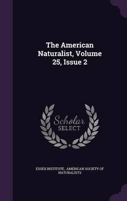 The American Naturalist, Volume 25, Issue 2 (Hardcover): Essex Institute