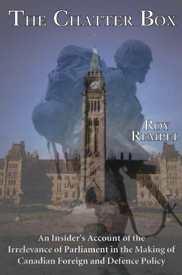 Chatter Box - An Insider's Account of the Increasing Irrelevance of Parliament in the Making of Canadian Foreign and...