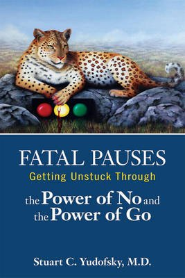 Fatal Pauses - Getting Unstuck Through the Power of No and the Power of Go (Electronic book text): Stuart C. Yudofsky