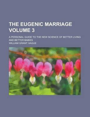 The Eugenic Marriage; A Personal Guide to the New Science of Better Living and Better Babies Volume 3 (Paperback): Us...