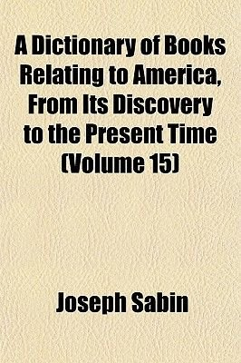 A Dictionary of Books Relating to America, from Its Discovery to the Present Time (Volume 15) (Paperback): Joseph Sabin