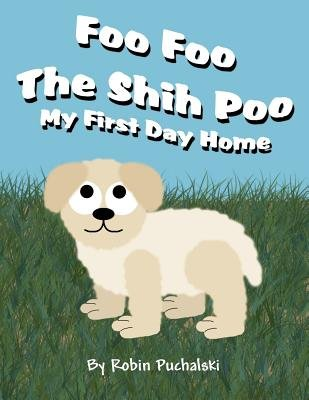 Foo Foo the Shih Poo - My First Day Home (Paperback): Robin Puchalski