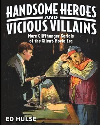 Handsome Heroes and Vicious Villains - More Cliffhanger Serials of the Silent-Movie Era (Paperback): Ed Hulse